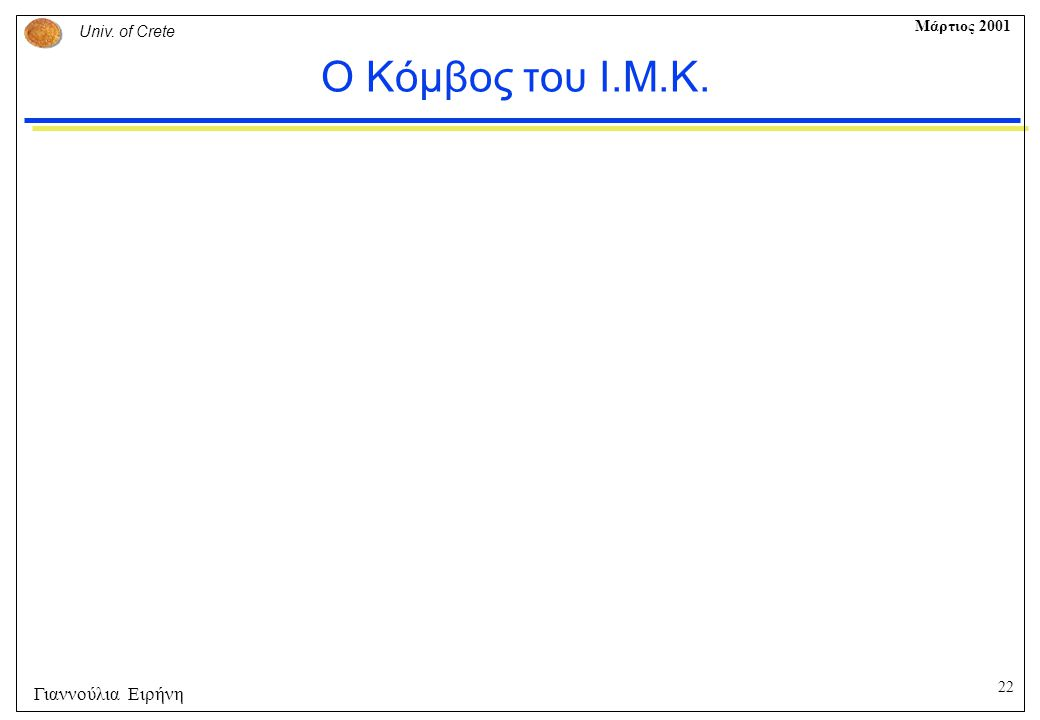 22 Univ. of Crete Μάρτιος 2001 Γιαννούλια Ειρήνη Ο Κόμβος του Ι.Μ.Κ.
