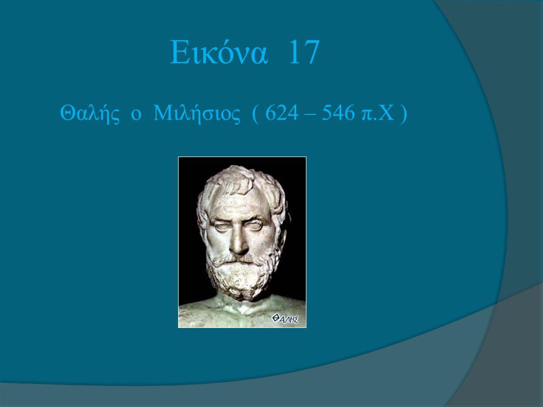Εικόνα 17 Θαλής ο Μιλήσιος ( 624 – 546 π.Χ )