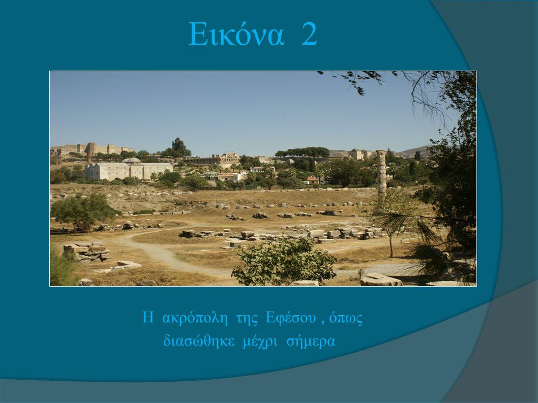 Εικόνα 2 Η ακρόπολη της Εφέσου, όπως διασώθηκε μέχρι σήμερα