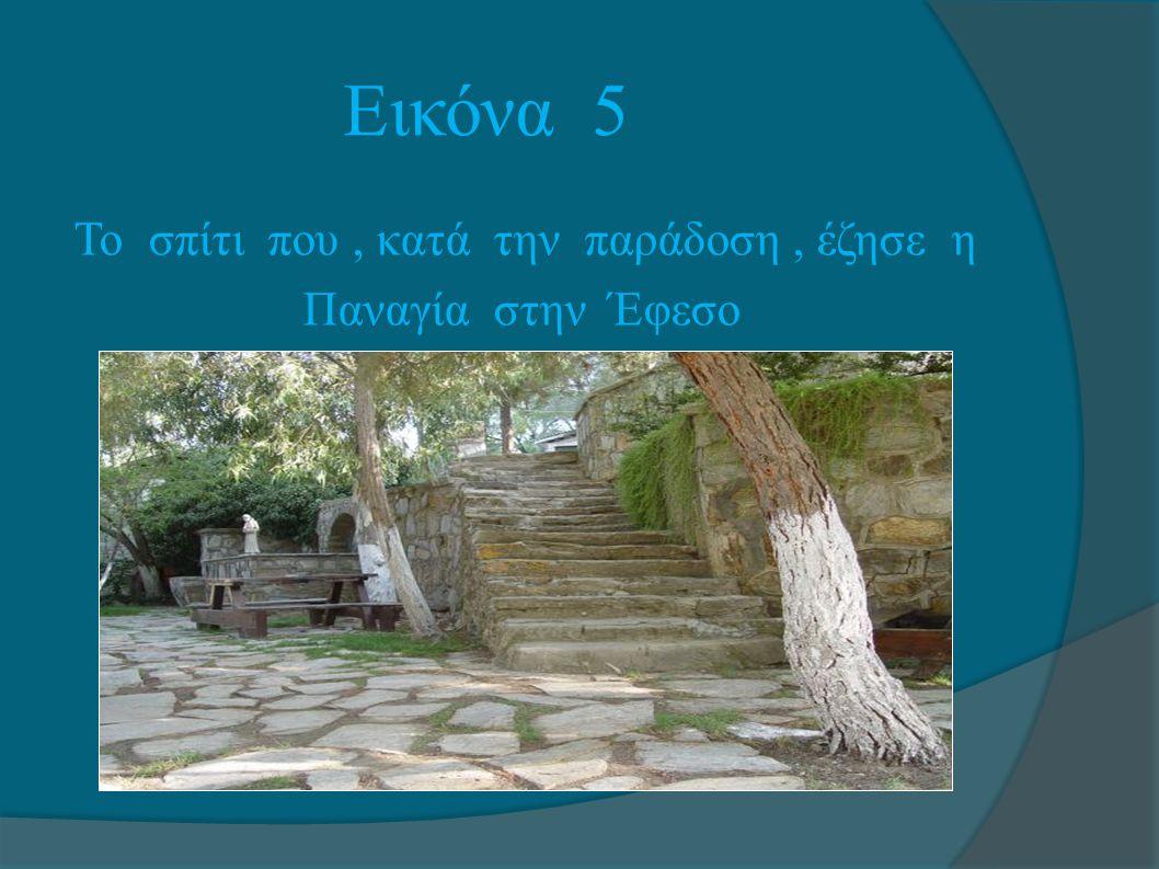 Εικόνα 5 Το σπίτι που, κατά την παράδοση, έζησε η Παναγία στην Έφεσο