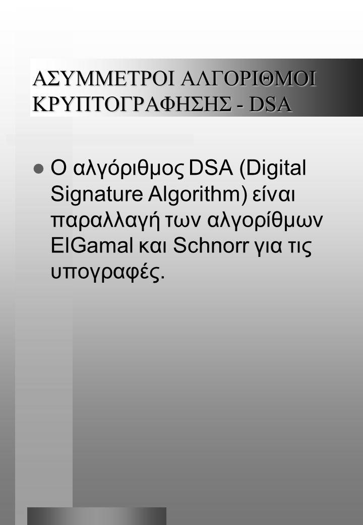 ΑΣΥΜMΕΤΡΟΙ ΑΛΓΟΡΙΘΜΟΙ ΚΡΥΠΤΟΓΡΑΦΗΣΗΣ - DSA  Ο αλγόριθμος DSA (Digital Signature Algorithm) είναι παραλλαγή των αλγορίθμων ElGamal και Schnorr για τις υπογραφές.