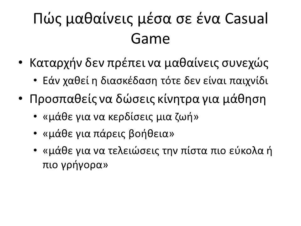 Πώς μαθαίνεις μέσα σε ένα Casual Game • Καταρχήν δεν πρέπει να μαθαίνεις συνεχώς • Εάν χαθεί η διασκέδαση τότε δεν είναι παιχνίδι • Προσπαθείς να δώσε