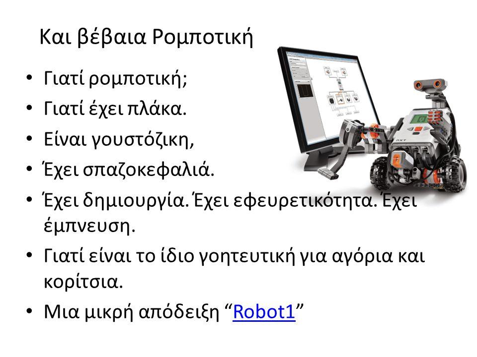 Και βέβαια Ρομποτική • Γιατί ρομπoτική; • Γιατί έχει πλάκα. • Είναι γουστόζικη, • Έχει σπαζοκεφαλιά. • Έχει δημιουργία. Έχει εφευρετικότητα. Έχει έμπν