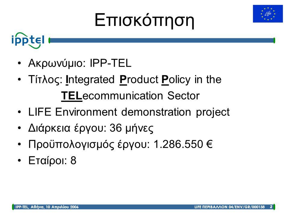 IPP-TEL, Αθήνα, 10 Απριλίου 2006 LIFE ΠΕΡΙΒΑΛΛΟΝ 04/ENV/GR/000138 2 Επισκόπηση •Ακρωνύμιο: IPP-TEL •Τίτλος: Integrated Product Policy in the TELecommu
