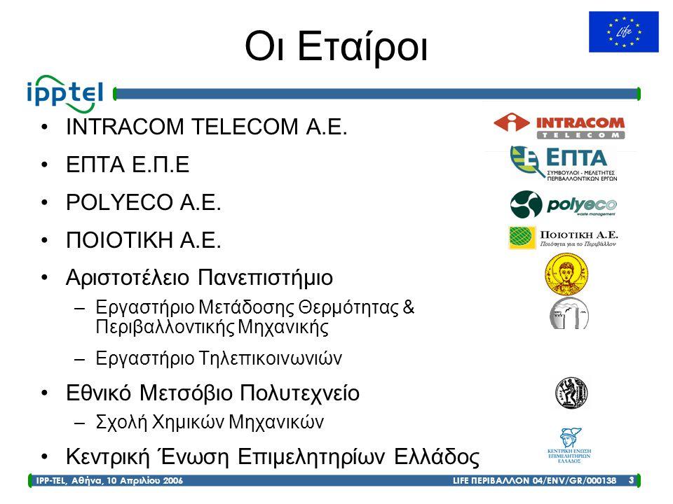 IPP-TEL, Αθήνα, 10 Απριλίου 2006 LIFE ΠΕΡΙΒΑΛΛΟΝ 04/ENV/GR/000138 3 Οι Εταίροι •INTRACOM TELECOM A.E. •ΕΠΤΑ Ε.Π.Ε •POLYECO Α.Ε. •ΠΟΙΟΤΙΚΗ Α.Ε. •Αριστο