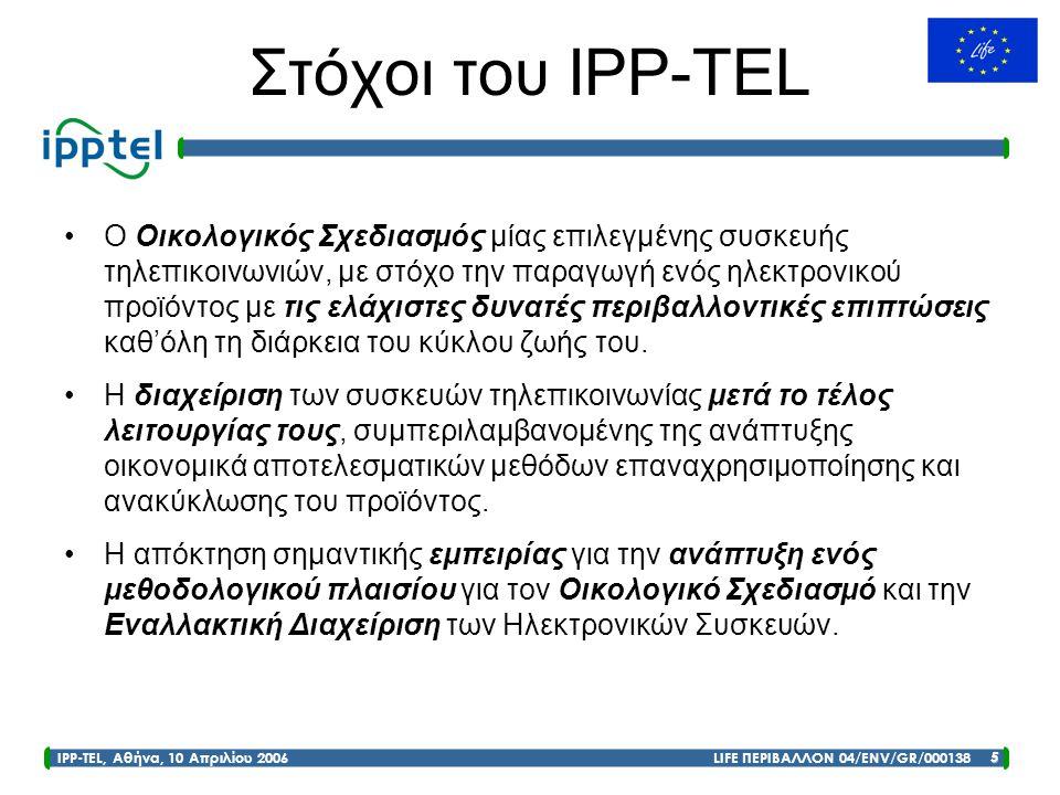 IPP-TEL, Αθήνα, 10 Απριλίου 2006 LIFE ΠΕΡΙΒΑΛΛΟΝ 04/ENV/GR/000138 5 Στόχοι του IPP-TEL •Ο Οικολογικός Σχεδιασμός μίας επιλεγμένης συσκευής τηλεπικοινω