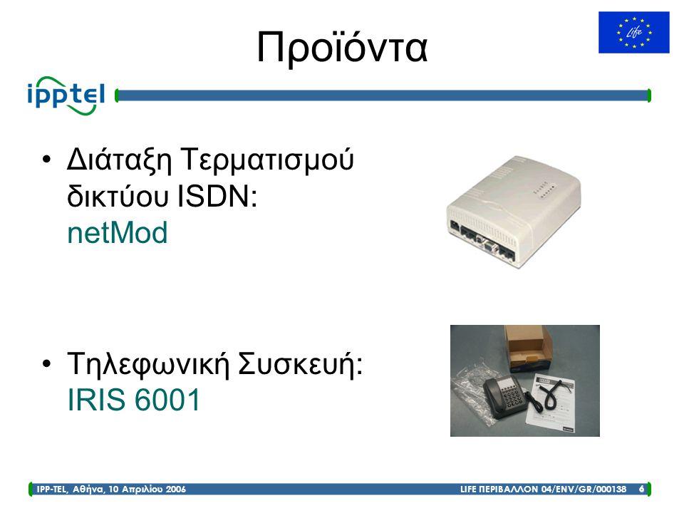 IPP-TEL, Αθήνα, 10 Απριλίου 2006 LIFE ΠΕΡΙΒΑΛΛΟΝ 04/ENV/GR/000138 6 Προϊόντα •Διάταξη Τερματισμού δικτύου ISDN: netMod •Τηλεφωνική Συσκευή: IRIS 6001