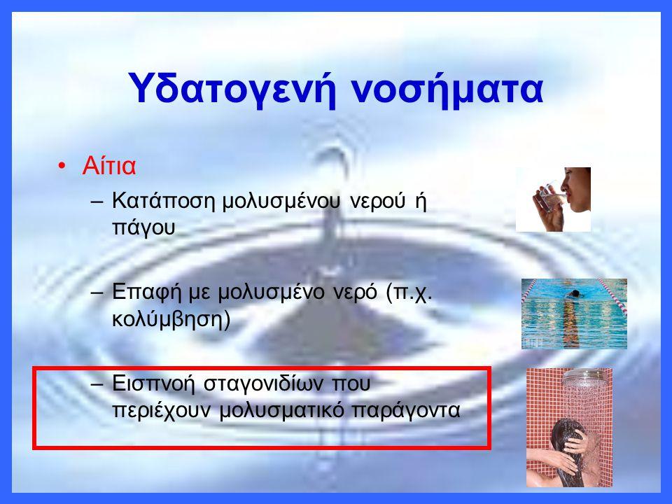 Υδατογενή νοσήματα •Αίτια –Κατάποση μολυσμένου νερού ή πάγου –Επαφή με μολυσμένο νερό (π.χ. κολύμβηση) –Εισπνοή σταγονιδίων που περιέχουν μολυσματικό