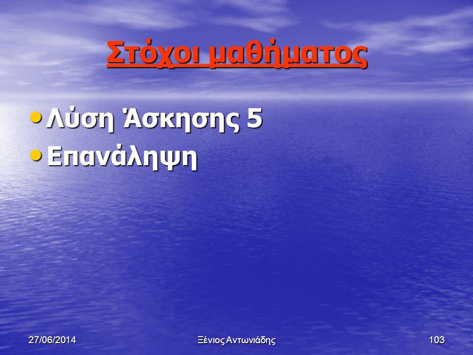 27/06/2014Ξένιος Αντωνιάδης102 Αλγόριθμοι Μάθημα 6