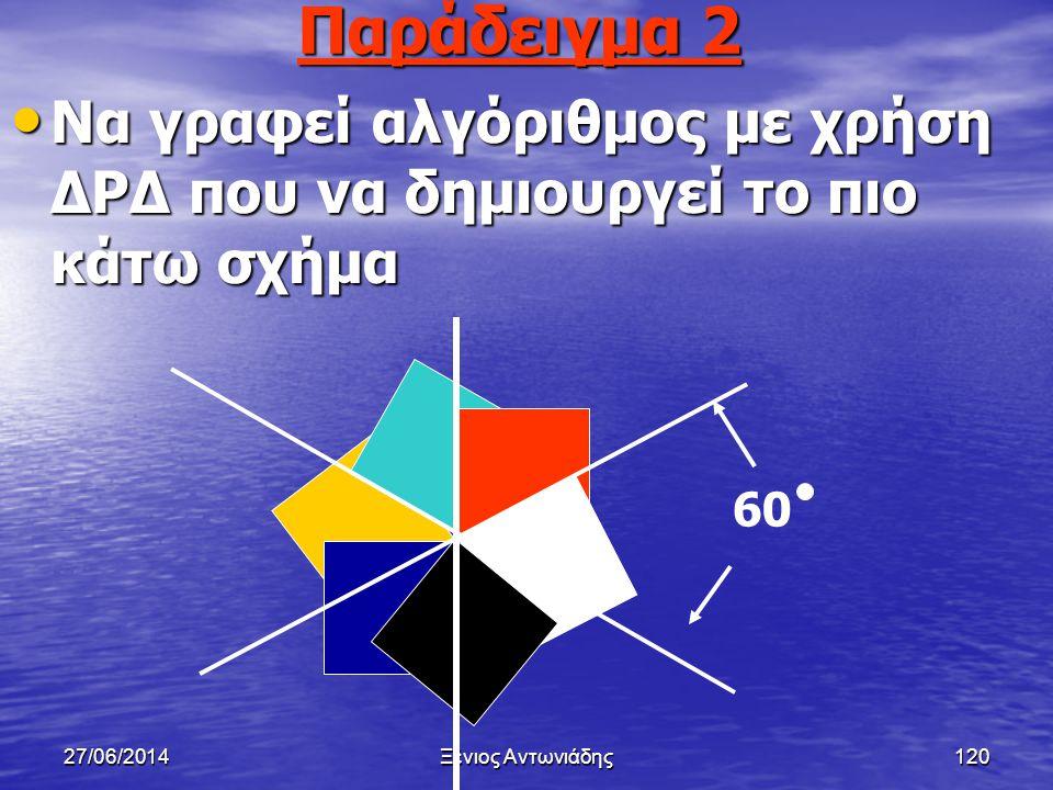 27/06/2014Ξένιος Αντωνιάδης119 Παράδειγμα 1 • Να γραφεί αλγόριθμος με χρήση ΔΡΔ για την σχεδίαση ενός τετραγώνου πλευράς μήκους 5cm.θεωρείστε ότι το μ