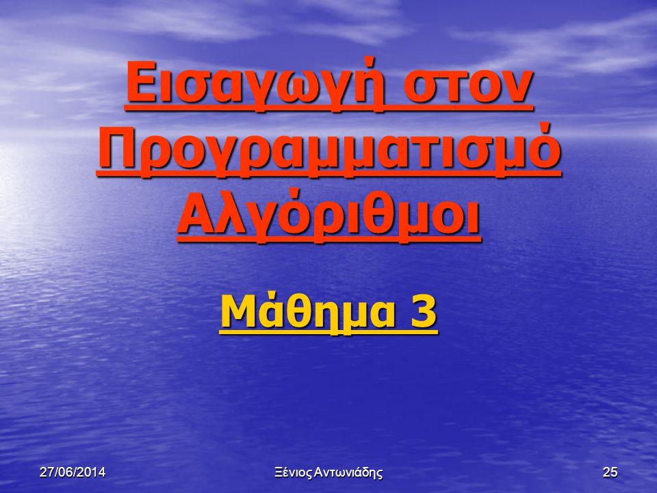 27/06/2014Ξένιος Αντωνιάδης24 Βιβλιογραφία • Βιβλίο Ε.Σ.Η.Υ (Α΄ Λυκείου) • http://www.moec.gov.cy/μέση εκπαίδευση/πληροφορική/Α' Λυκείου/Αλγόριθμοι