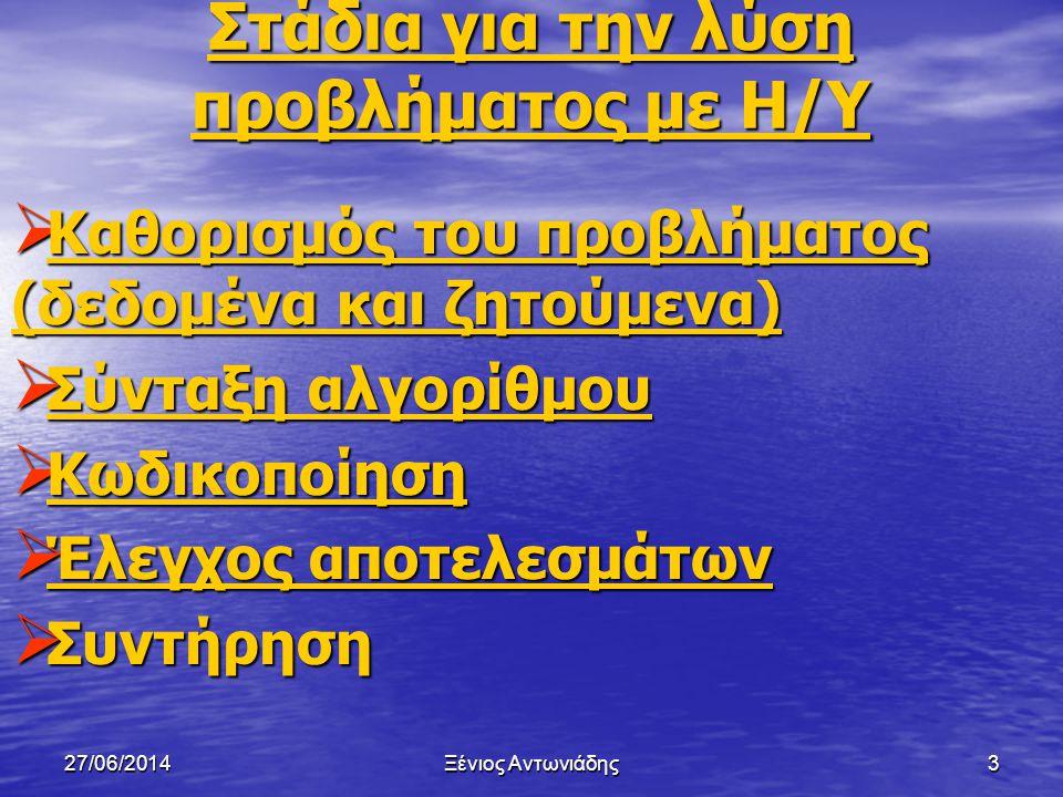 27/06/2014Ξένιος Αντωνιάδης2 Στόχοι μαθήματος  Στάδια για την λύση προβλήματος με Η/Υ  Αλγόριθμος  Περιγραφή αλγορίθμου  Προκαταρκτική Εκτέλεση 