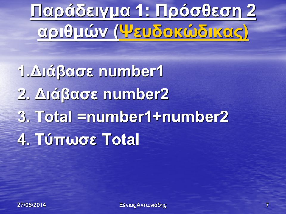 27/06/2014Ξένιος Αντωνιάδης6 Παράδειγμα 1: Πρόσθεση 2 αριθμών (Λεκτική Περιγραφή) 1. Διάβασε τον πρώτο αριθμό 2. Διάβασε τον δεύτερο αριθμό 3. Πρόσθεσ