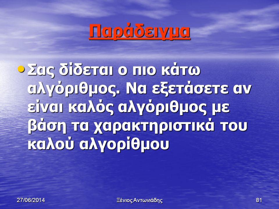 27/06/2014Ξένιος Αντωνιάδης80 Χαρακτηριστικά καλού αλγορίθμου • Σαφής • Αποτελεσματικός • Πραγματοποιήσιμος • Ταχύς • Οικονομικός • Γενικός