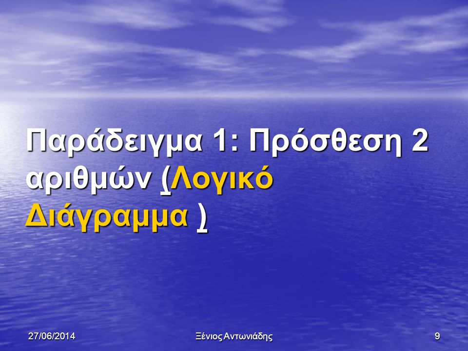 27/06/2014Ξένιος Αντωνιάδης99 Παράδειγμα 1 • Ένας αλγόριθμος ζητά από τον χρήστη να του δώσει ένα αριθμό.