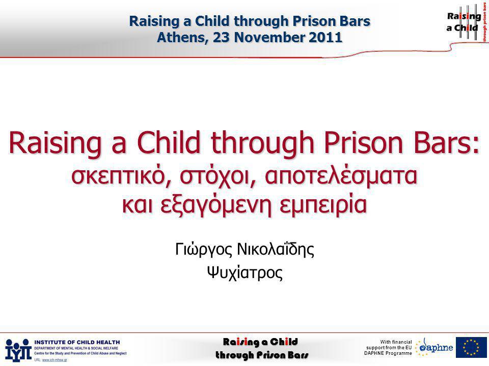 Raising a Child through Prison Bars With financial support from the EU DAPHNE Programme Οι σύγχρονες αντιλήψεις: τι πρέπει να αλλάξει Να υποστηριχθεί η δυνατότητα τακτικών επικοινωνιών και επαφών ανάμεσα σε γονείς και παιδιά κατά την διάρκεια της κράτησης των πρώτων Να βελτιωθεί η ποιότητα των επαφών γονιών και παιδιών ουσιαστικά και υλικά (χώροι, χρόνος, ιδιωτικότητα, σωματική επαφή κ.λπ.) και ψυχο-συναισθηματικά, όπως και η εν γένει δυνατότητα εμπλοκής και ενημέρωσης των γονιών σε και για την ζωή των παιδιών τους και αντίστροφα Να υποβοηθηθεί η ψυχο-συναισθηματική κατάσταση παιδιών και γονιών πριν και μετά τις επαφές για να διευκολυνθεί ο ψυχικός «μεταβολισμός» της εμπειρίας που μπορεί να είναι ταυτόχρονα πολύ επώδυνη και πολύ βοηθητική Να υποστηριχθούν και ανεξάρτητα γονείς και παιδιά στην ψυχική αφομοίωση της κατάστασης φυλάκισης των γονέων Να αξιοποιηθούν παλαιές και νέες τεχνολογίες στην υπηρεσία της υποβοήθησης αυτής της επικοινωνίας