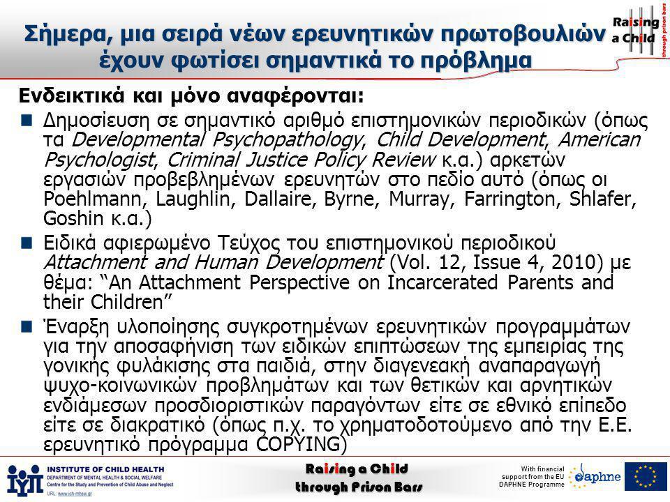 Raising a Child through Prison Bars With financial support from the EU DAPHNE Programme Η μέχρι σήμερα εμπειρία συνοπτικά Επιβεβαίωση, σε γενικές γραμμές, των προαναφερόμενων κινδύνων (άμεσων και απώτερων) που επέρχονται με αυξημένη συχνότητα, αν μαζί με τη φυλάκιση, τους συνήθεις ήδη προϋπάρχοντες επιβαρυντικούς παράγοντες ψυχο- κοινωνικής απορρύθμισης και το ψυχο-κοινωνικό βάρος που η φυλάκιση ενός γονέα συνεπάγεται προστεθεί και μια τραυματική ρήξη των οικογενειακών ρόλων, σχέσεων και δεσμών Επιβεβαίωση, όμως, και των δυνατοτήτων αποτροπής τους, της θετικής, δηλαδή, επίδρασης συγκροτημένων ψυχο-κοινωνικών παρεμβάσεων στην αποτροπή των ανεπιθύμητων επιπτώσεων της γονεϊκής φυλάκισης πάνω στα παιδιά τους