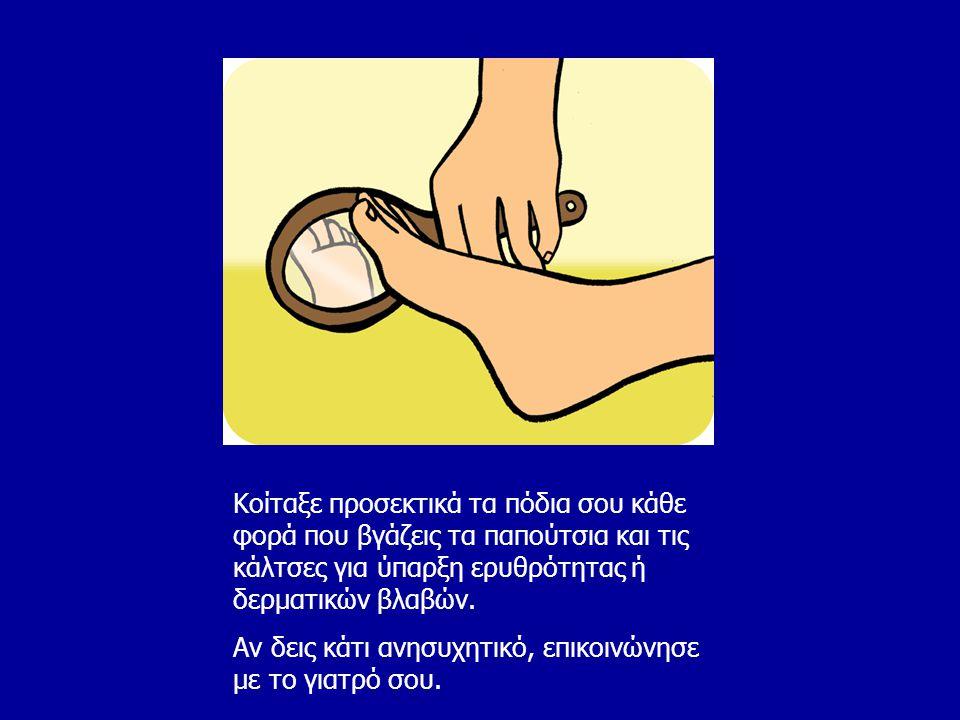 Κοίταξε προσεκτικά τα πόδια σου κάθε φορά που βγάζεις τα παπούτσια και τις κάλτσες για ύπαρξη ερυθρότητας ή δερματικών βλαβών. Αν δεις κάτι ανησυχητικ