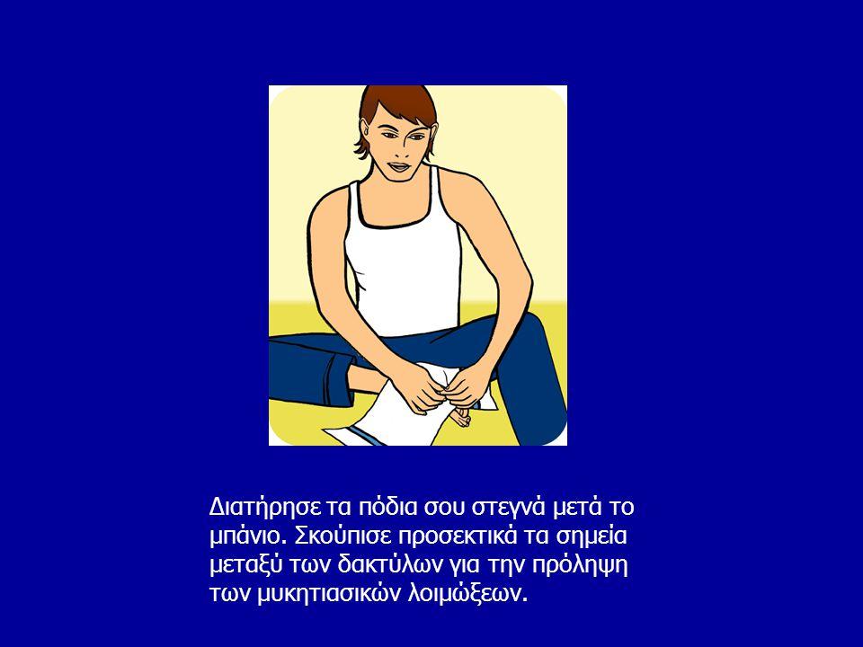 Διατήρησε τα πόδια σου στεγνά μετά το μπάνιο. Σκούπισε προσεκτικά τα σημεία μεταξύ των δακτύλων για την πρόληψη των μυκητιασικών λοιμώξεων.