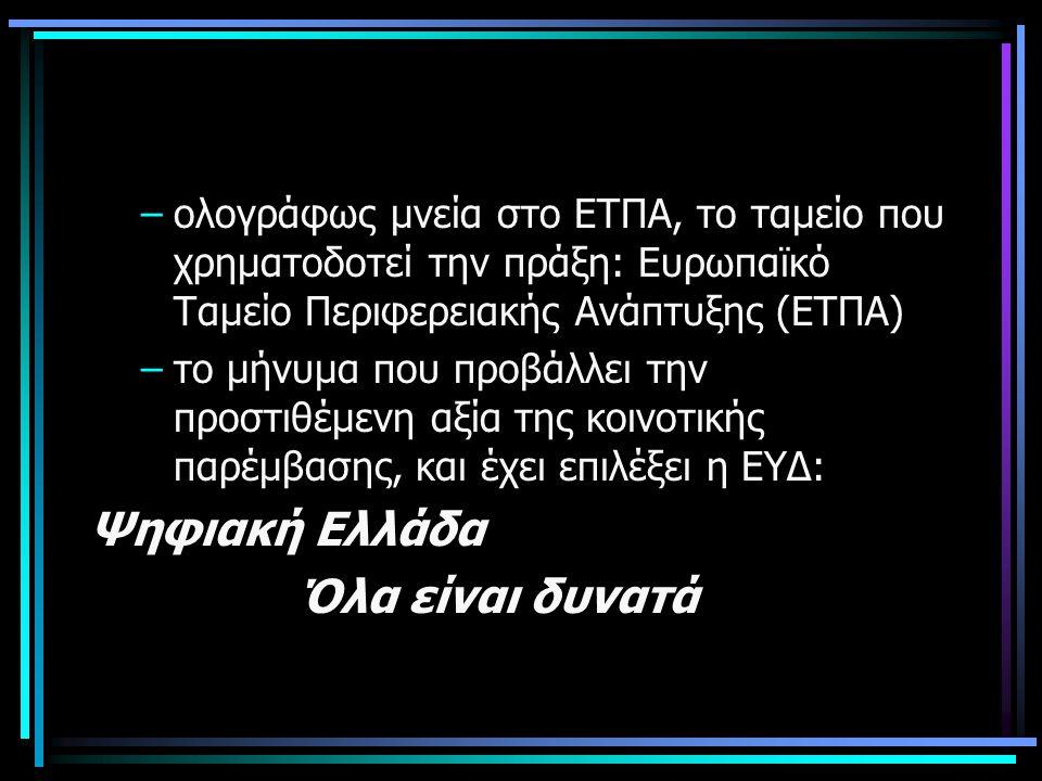 –ολογράφως μνεία στο ΕΤΠΑ, το ταμείο που χρηματοδοτεί την πράξη: Ευρωπαϊκό Ταμείο Περιφερειακής Ανάπτυξης (ΕΤΠΑ) –το μήνυμα που προβάλλει την προστιθέμενη αξία της κοινοτικής παρέμβασης, και έχει επιλέξει η ΕΥΔ: Ψηφιακή Ελλάδα Όλα είναι δυνατά