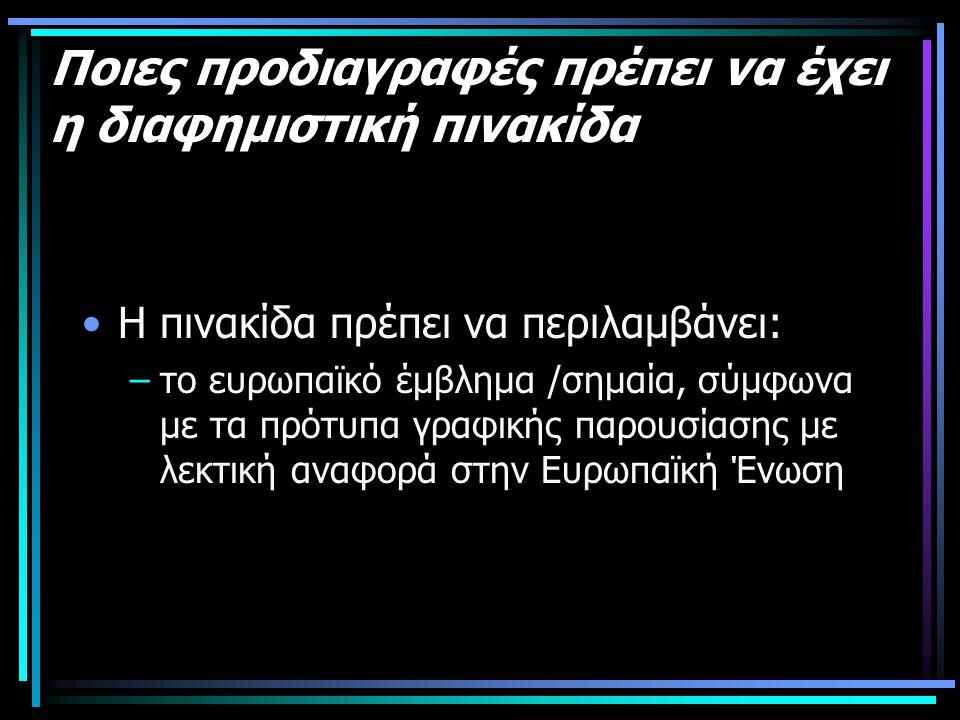 Ποιες προδιαγραφές πρέπει να έχει η διαφημιστική πινακίδα •Η πινακίδα πρέπει να περιλαμβάνει: –το ευρωπαϊκό έμβλημα /σημαία, σύμφωνα με τα πρότυπα γραφικής παρουσίασης με λεκτική αναφορά στην Ευρωπαϊκή Ένωση