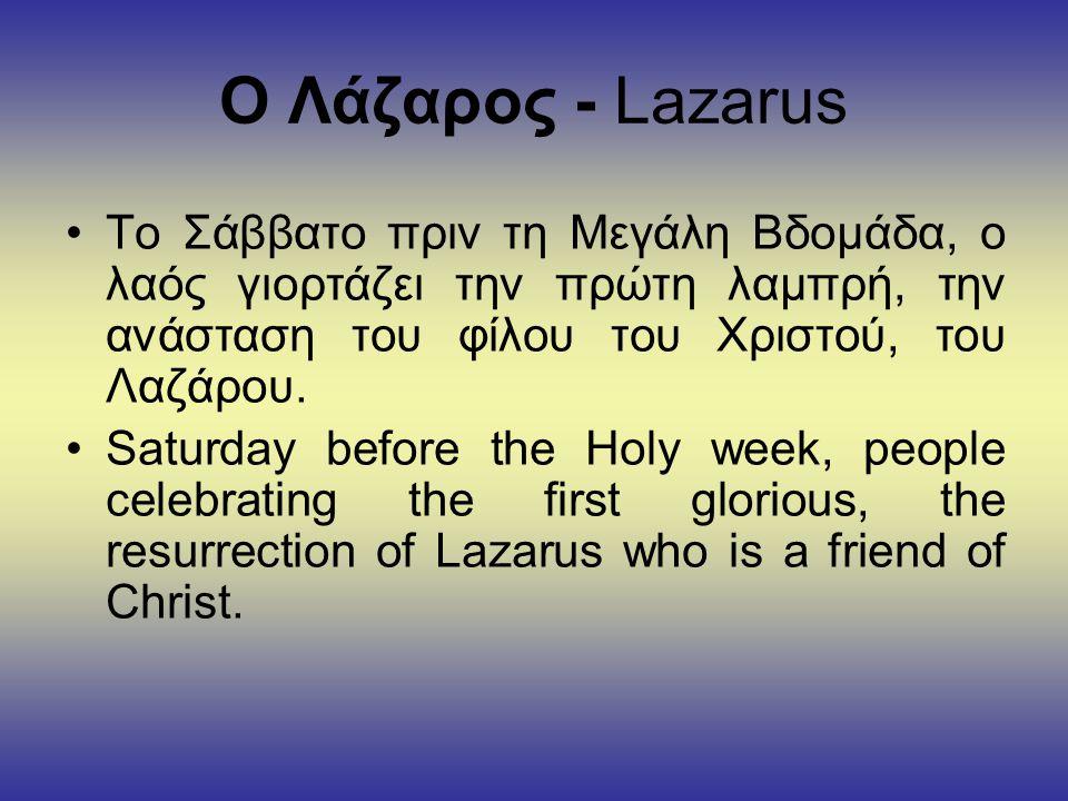 Ο Λάζαρος - Lazarus •Το Σάββατο πριν τη Μεγάλη Βδομάδα, ο λαός γιορτάζει την πρώτη λαμπρή, την ανάσταση του φίλου του Χριστού, του Λαζάρου.