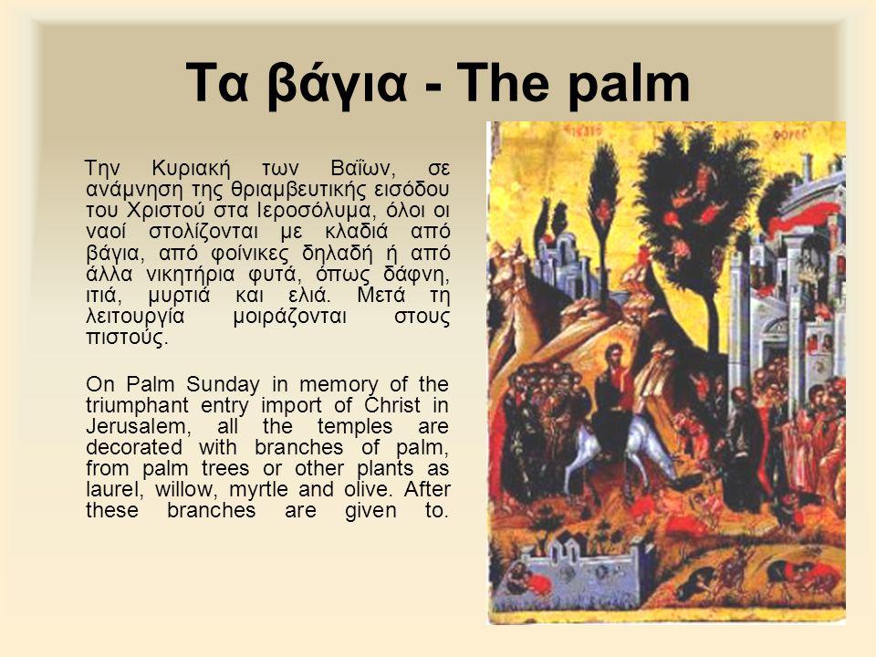 Τα βάγια - The palm Την Κυριακή των Βαΐων, σε ανάμνηση της θριαμβευτικής εισόδου του Χριστού στα Ιεροσόλυμα, όλοι οι ναοί στολίζονται με κλαδιά από βάγια, από φοίνικες δηλαδή ή από άλλα νικητήρια φυτά, όπως δάφνη, ιτιά, μυρτιά και ελιά.