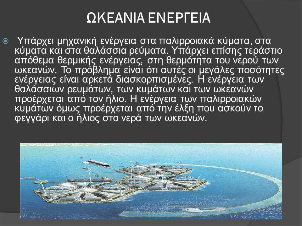 ΩΚΕΑΝΙΑ ΕΝΕΡΓΕΙΑ  Υπάρχει μηχανική ενέργεια στα παλιρροιακά κύματα, στα κύματα και στα θαλάσσια ρεύματα. Υπάρχει επίσης τεράστιο απόθεμα θερμικής ενέ