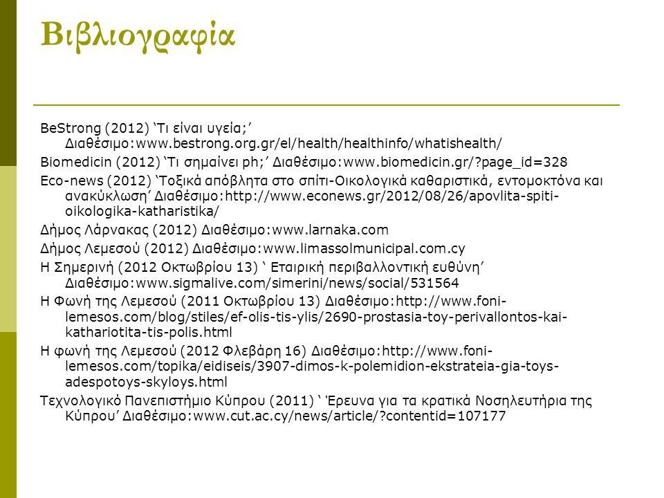 Βιβλιογραφία BeStrong (2012) 'Τι είναι υγεία;' Διαθέσιμο:www.bestrong.org.gr/el/health/healthinfo/whatishealth/ Biomedicin (2012) 'Τι σημαίνει ph;' Διαθέσιμο:www.biomedicin.gr/?page_id=328 Eco-news (2012) 'Τοξικά απόβλητα στο σπίτι-Οικολογικά καθαριστικά, εντομοκτόνα και ανακύκλωση' Διαθέσιμο:http://www.econews.gr/2012/08/26/apovlita-spiti- oikologika-katharistika/ Δήμος Λάρνακας (2012) Διαθέσιμο:www.larnaka.com Δήμος Λεμεσού (2012) Διαθέσιμο:www.limassolmunicipal.com.cy Η Σημερινή (2012 Οκτωβρίου 13) ' Εταιρική περιβαλλοντική ευθύνη' Διαθέσιμο:www.sigmalive.com/simerini/news/social/531564 Η Φωνή της Λεμεσού (2011 Οκτωβρίου 13) Διαθέσιμο:http://www.foni- lemesos.com/blog/stiles/ef-olis-tis-ylis/2690-prostasia-toy-perivallontos-kai- kathariotita-tis-polis.html Η φωνή της Λεμεσού (2012 Φλεβάρη 16) Διαθέσιμο:http://www.foni- lemesos.com/topika/eidiseis/3907-dimos-k-polemidion-ekstrateia-gia-toys- adespotoys-skyloys.html Τεχνολογικό Πανεπιστήμιο Κύπρου (2011) ' Έρευνα για τα κρατικά Νοσηλευτήρια της Κύπρου' Διαθέσιμο:www.cut.ac.cy/news/article/?contentid=107177