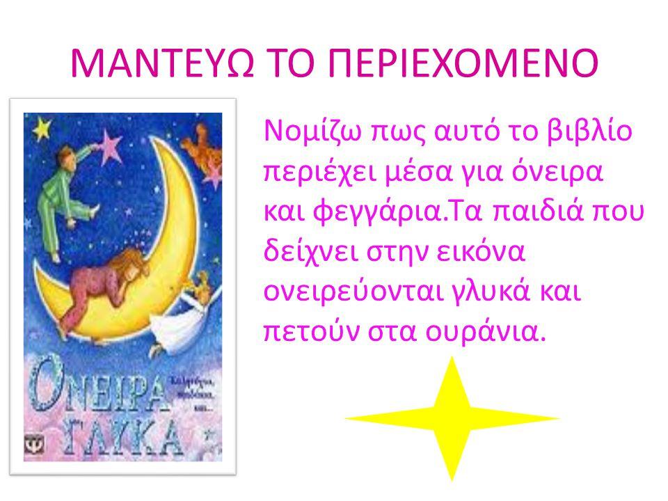 ΜΑΝΤΕΥΩ ΤΟ ΠΕΡΙΕΧΟΜΕΝΟ Νομίζω πως αυτό το βιβλίο περιέχει μέσα για όνειρα και φεγγάρια.Τα παιδιά που δείχνει στην εικόνα ονειρεύονται γλυκά και πετούν
