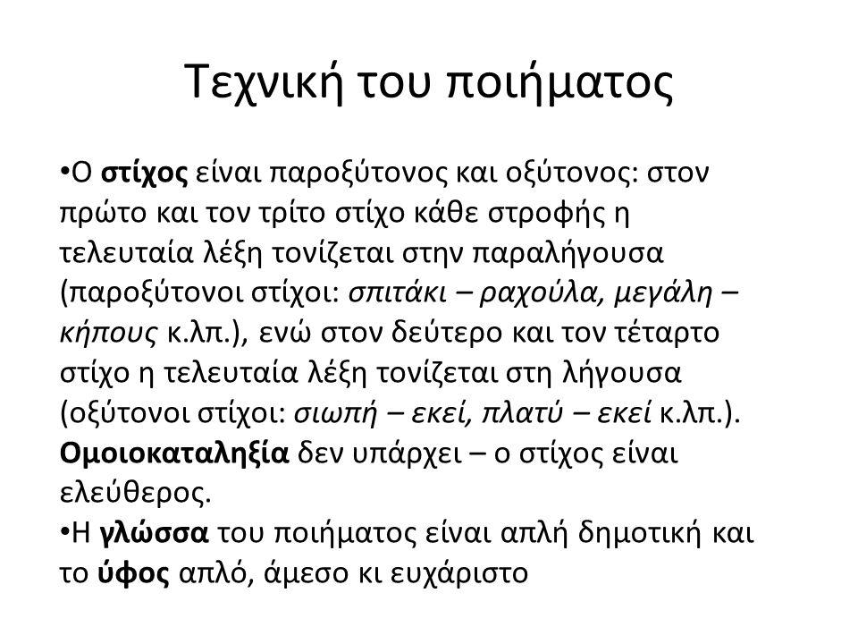 Τεχνική του ποιήματος • Ο στίχος είναι παροξύτονος και οξύτονος: στον πρώτο και τον τρίτο στίχο κάθε στροφής η τελευταία λέξη τονίζεται στην παραλήγουσα (παροξύτονοι στίχοι: σπιτάκι – ραχούλα, μεγάλη – κήπους κ.λπ.), ενώ στον δεύτερο και τον τέταρτο στίχο η τελευταία λέξη τονίζεται στη λήγουσα (οξύτονοι στίχοι: σιωπή – εκεί, πλατύ – εκεί κ.λπ.).