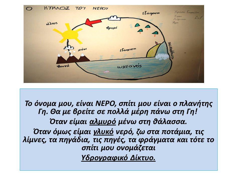 Το όνομα μου, είναι ΝΕΡΟ, σπίτι μου είναι ο πλανήτης Γη. Θα με βρείτε σε πολλά μέρη πάνω στη Γη! Όταν είμαι αλμυρό μένω στη θάλασσα. Όταν όμως είμαι γ