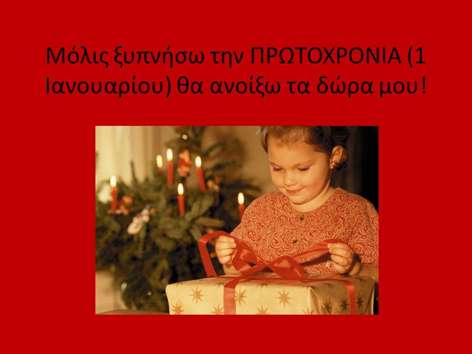 Μόλις ξυπνήσω την ΠΡΩΤΟΧΡΟΝΙΑ (1 Ιανουαρίου) θα ανοίξω τα δώρα μου!