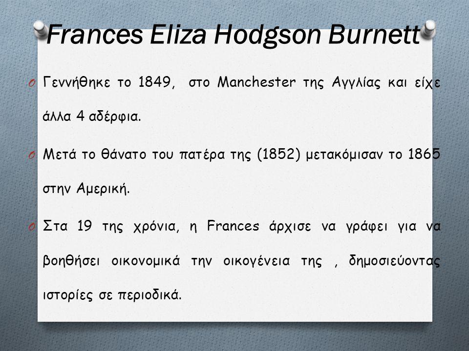 Frances Eliza Hodgson Burnett O Γεννήθηκε το 1849, στο Manchester της Αγγλίας και είχε άλλα 4 αδέρφια. O Μετά το θάνατο του πατέρα της (1852) μετακόμι