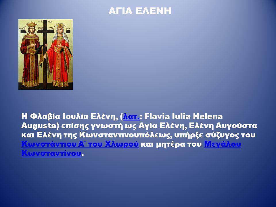 ΑΓΙΑ ΕΛΕΝΗ Η Φλαβία Ιουλία Ελένη, (λατ.: Flavia Iulia Helena Augusta) επίσης γνωστή ως Αγία Ελένη, Ελένη Αυγούστα και Ελένη της Κωνσταντινουπόλεως, υπ
