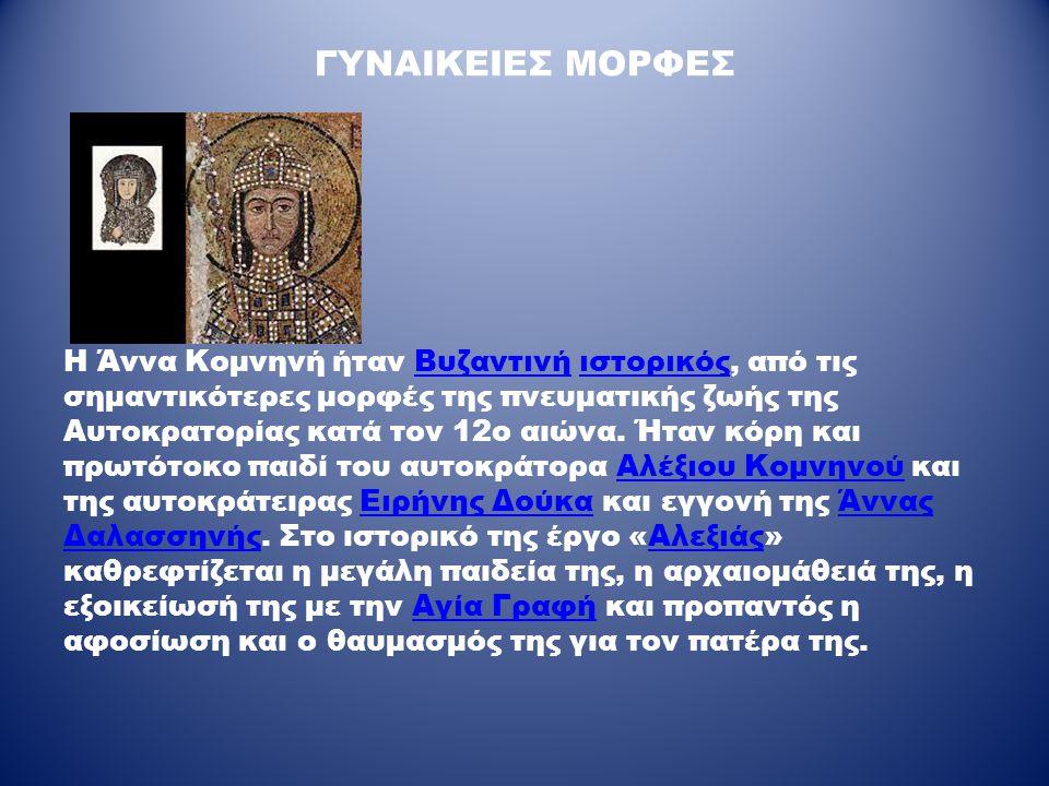 ΓΥΝΑΙΚΕΙΕΣ ΜΟΡΦΕΣ Η Άννα Κομνηνή ήταν Βυζαντινή ιστορικός, από τις σημαντικότερες μορφές της πνευματικής ζωής της Αυτοκρατορίας κατά τον 12ο αιώνα. Ήτ