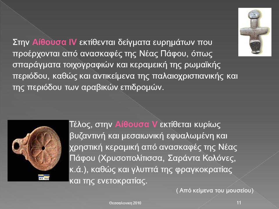 Στην Αίθουσα IV εκτίθενται δείγματα ευρημάτων που προέρχονται από ανασκαφές της Νέας Πάφου, όπως σπαράγματα τοιχογραφιών και κεραμεική της ρωμαϊκής περιόδου, καθώς και αντικείμενα της παλαιοχριστιανικής και της περιόδου των αραβικών επιδρομών.