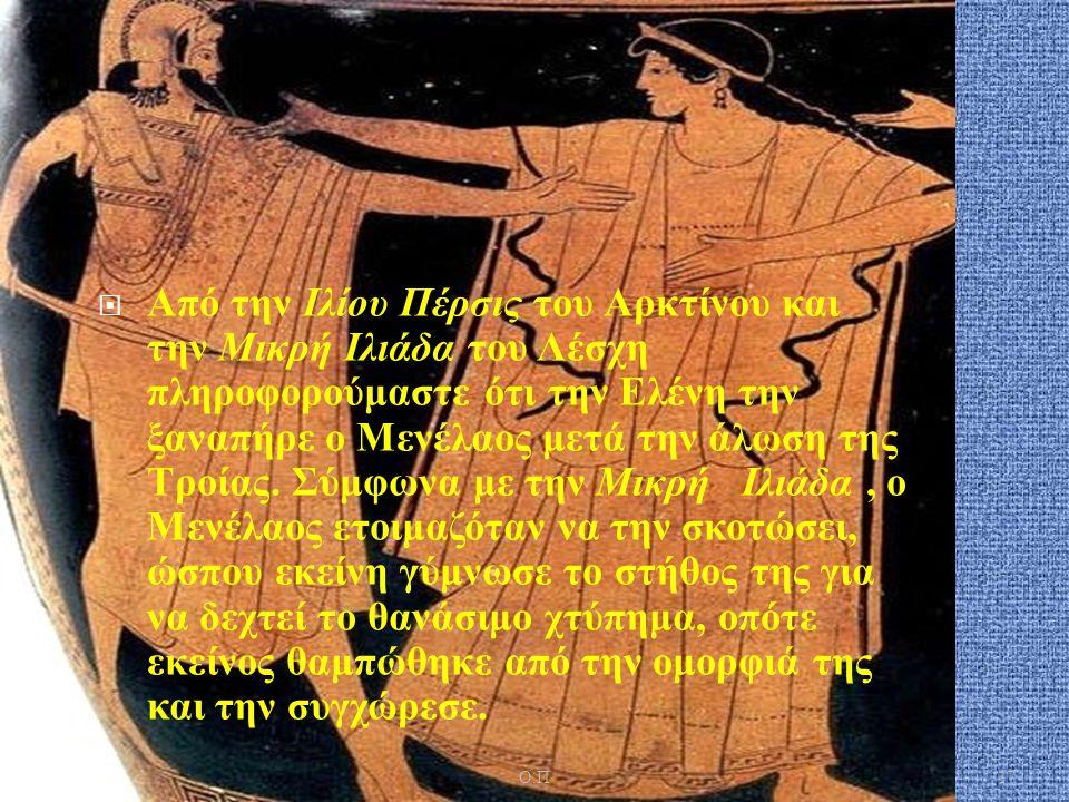  Από την Ιλίου Πέρσις του Αρκτίνου και την Μικρή Ιλιάδα του Λέσχη πληροφορούμαστε ότι την Ελένη την ξαναπήρε ο Μενέλαος μετά την άλωση της Τροίας. Σύ