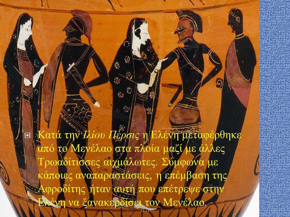 Κατά την Ιλίου Πέρσις η Ελένη μεταφέρθηκε από το Μενέλαο στα πλοία μαζί με άλλες Τρωαδίτισσες αιχμάλωτες.