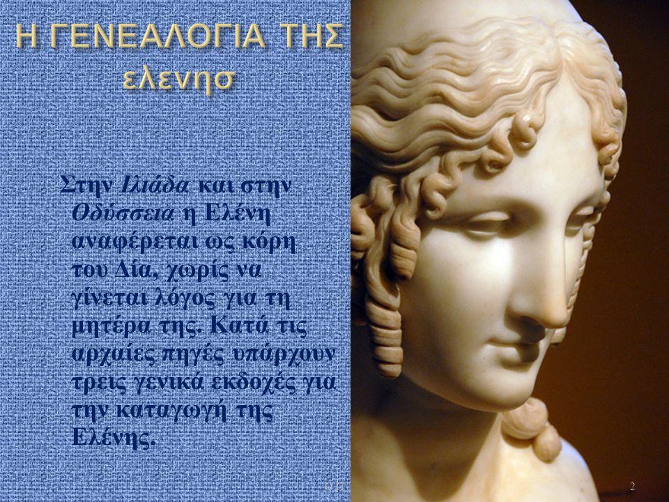 Στην Ιλιάδα και στην Οδύσσεια η Ελένη αναφέρεται ως κόρη του Δία, χωρίς να γίνεται λόγος για τη μητέρα της. Κατά τις αρχαίες πηγές υπάρχουν τρεις γενι