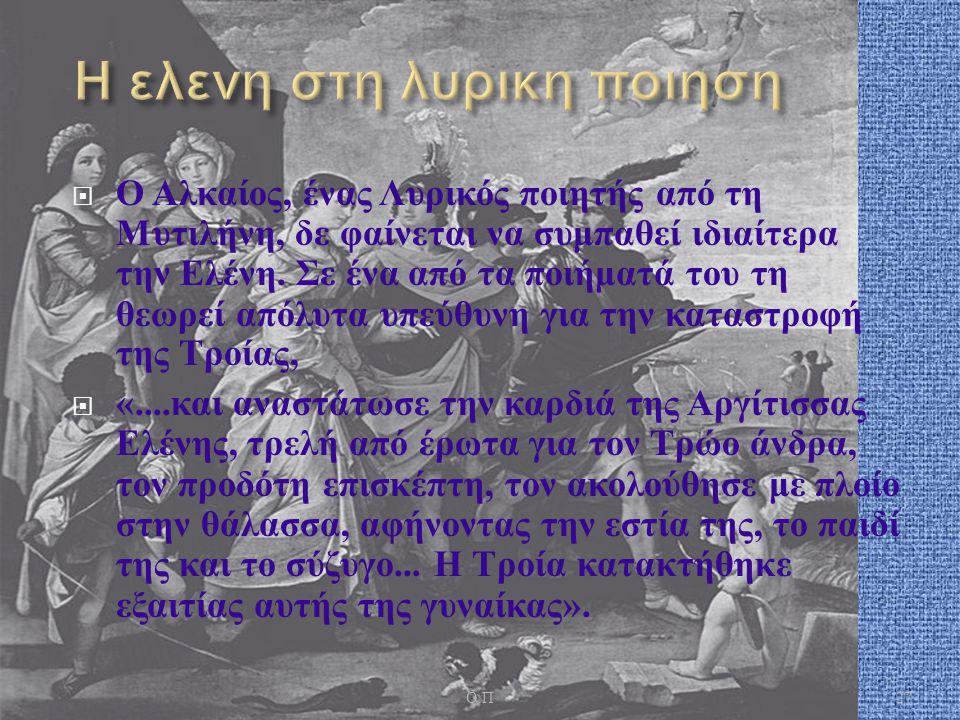  Ο Αλκαίος, ένας Λυρικός ποιητής από τη Μυτιλήνη, δε φαίνεται να συμπαθεί ιδιαίτερα την Ελένη. Σε ένα από τα ποιήματά του τη θεωρεί απόλυτα υπεύθυνη