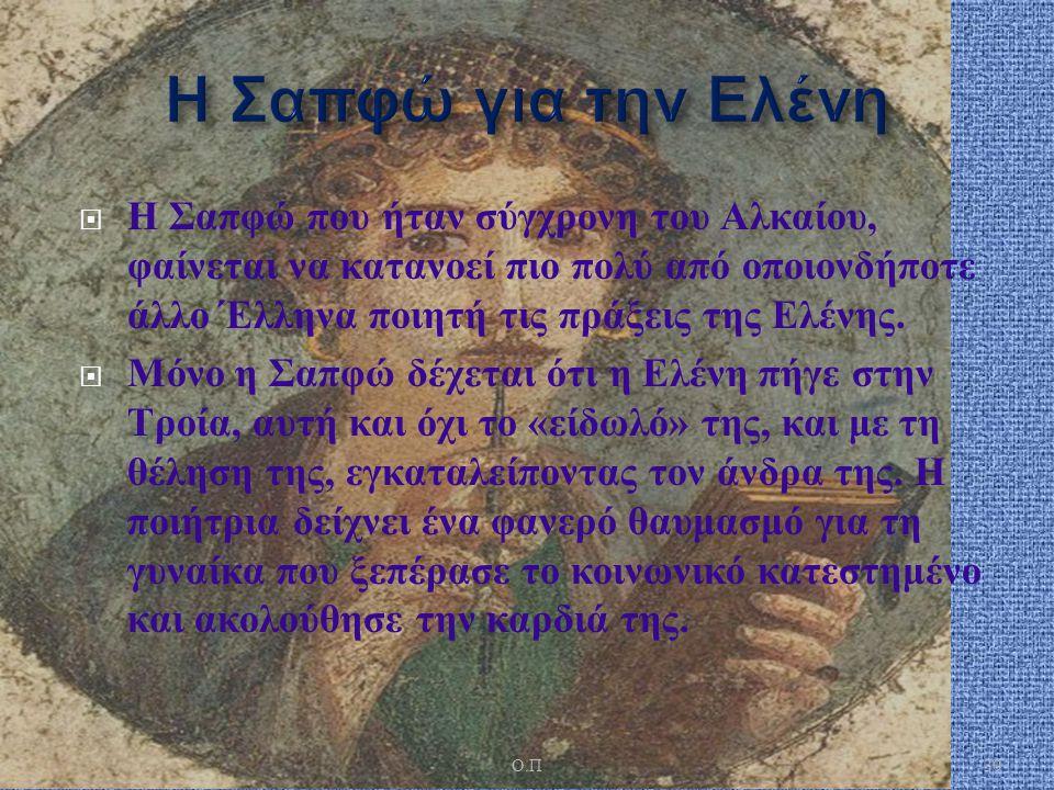  Η Σαπφώ που ήταν σύγχρονη του Αλκαίου, φαίνεται να κατανοεί πιο πολύ από οποιονδήποτε άλλο Έλληνα ποιητή τις πράξεις της Ελένης.  Μόνο η Σαπφώ δέχε