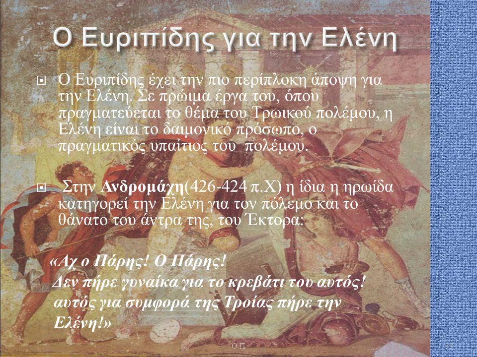  Ο Ευριπίδης έχει την πιο περίπλοκη άποψη για την Ελένη. Σε πρώιμα έργα του, όπου πραγματεύεται το θέμα του Τρωικού πολέμου, η Ελένη είναι το δαιμονι