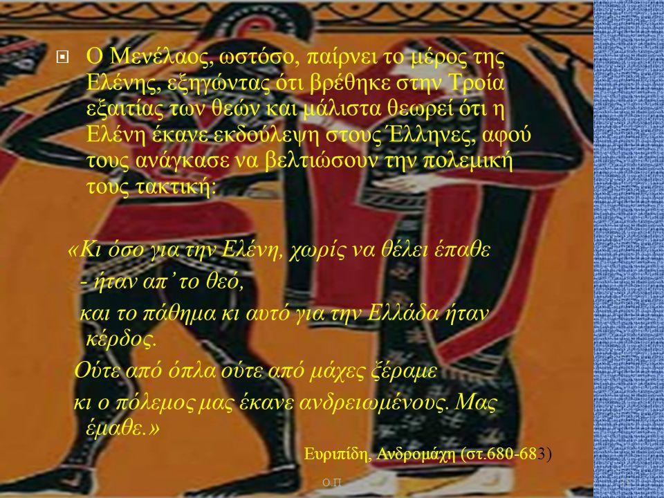  Ο Μενέλαος, ωστόσο, παίρνει το μέρος της Ελένης, εξηγώντας ότι βρέθηκε στην Τροία εξαιτίας των θεών και μάλιστα θεωρεί ότι η Ελένη έκανε εκδούλεψη στους Έλληνες, αφού τους ανάγκασε να βελτιώσουν την πολεμική τους τακτική : « Κι όσο για την Ελένη, χωρίς να θέλει έπαθε - ήταν απ ' το θεό, και το πάθημα κι αυτό για την Ελλάδα ήταν κέρδος.