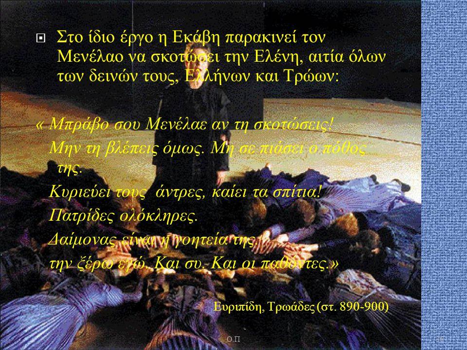  Στο ίδιο έργο η Εκάβη παρακινεί τον Μενέλαο να σκοτώσει την Ελένη, αιτία όλων των δεινών τους, Ελλήνων και Τρώων : « Μπράβο σου Μενέλαε αν τη σκοτώσ