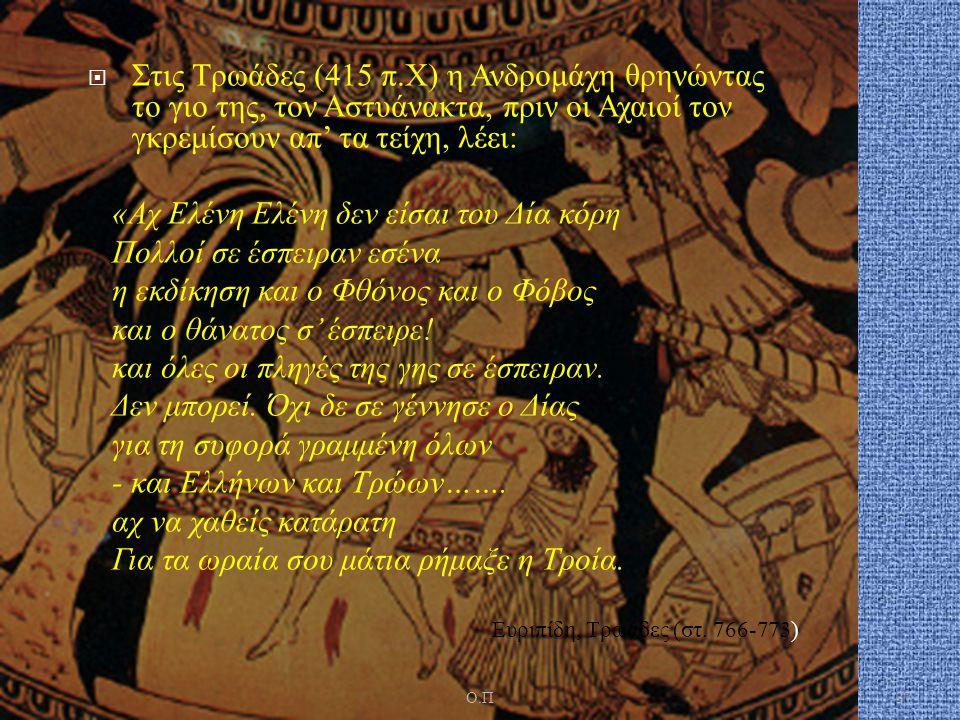  Στις Τρωάδες (415 π. Χ ) η Ανδρομάχη θρηνώντας το γιο της, τον Αστυάνακτα, πριν οι Αχαιοί τον γκρεμίσουν απ ' τα τείχη, λέει : « Αχ Ελένη Ελένη δεν