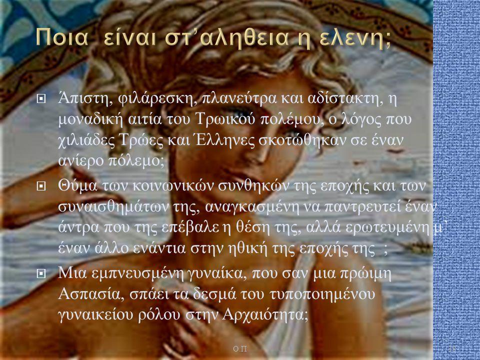  Άπιστη, φιλάρεσκη, πλανεύτρα και αδίστακτη, η μοναδική αιτία του Τρωικού πολέμου, ο λόγος που χιλιάδες Τρώες και Έλληνες σκοτώθηκαν σε έναν ανίερο πόλεμο ;  Θύμα των κοινωνικών συνθηκών της εποχής και των συναισθημάτων της, αναγκασμένη να παντρευτεί έναν άντρα που της επέβαλε η θέση της, αλλά ερωτευμένη μ ' έναν άλλο ενάντια στην ηθική της εποχής της ;  Μια εμπνευσμένη γυναίκα, που σαν μια πρώιμη Ασπασία, σπάει τα δεσμά του τυποποιημένου γυναικείου ρόλου στην Αρχαιότητα ; 38 Ο.ΠΟ.Π