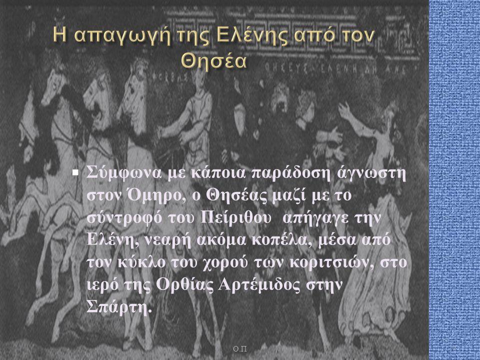  Σύμφωνα με κάποια παράδοση άγνωστη στον Όμηρο, ο Θησέας μαζί με το σύντροφό του Πείριθου απήγαγε την Ελένη, νεαρή ακόμα κοπέλα, μέσα από τον κύκλο του χορού των κοριτσιών, στο ιερό της Ορθίας Αρτέμιδος στην Σπάρτη.