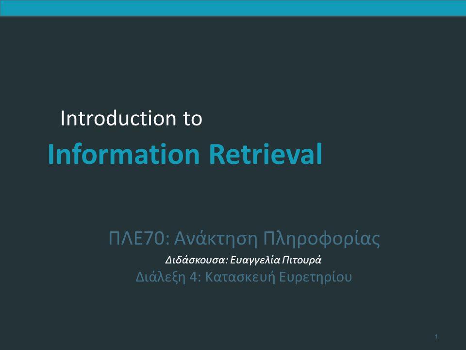 Introduction to Information Retrieval Soundex – τυπικός αλγόριθμος 1.Κράτησε τον πρώτο χαρακτήρα της λέξης 2.Μετάτρεψε όλες τις εμφανίσεις των παρακάτω όρων σε 0 (zero): A , E , I , O , U , H , W , Y .