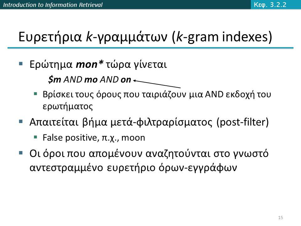 Introduction to Information Retrieval Ευρετήρια k-γραμμάτων (k-gram indexes)  Ερώτημα mon* τώρα γίνεται $m AND mo AND on  Βρίσκει τους όρους που ταιριάζουν μια AND εκδοχή του ερωτήματος  Απαιτείται βήμα μετά-φιλτραρίσματος (post-filter)  False positive, π.χ., moon  Οι όροι που απομένουν αναζητούνται στο γνωστό αντεστραμμένο ευρετήριο όρων-εγγράφων Κεφ.